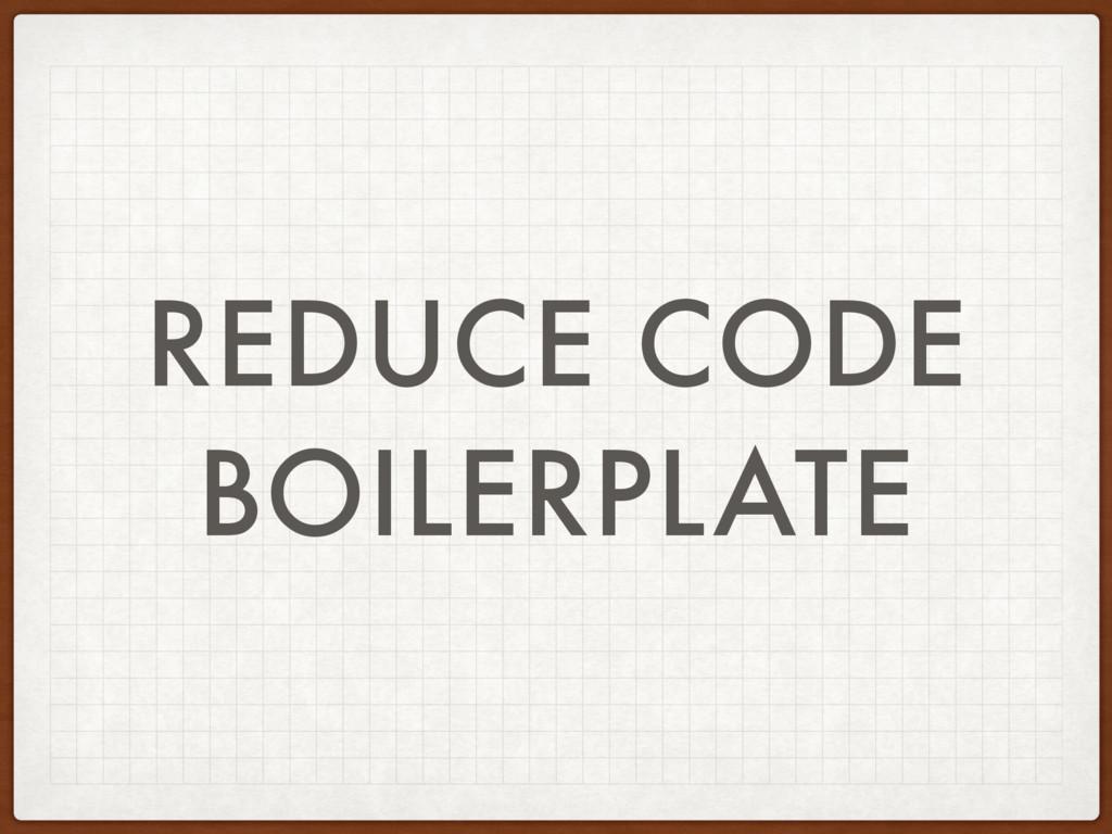 REDUCE CODE BOILERPLATE