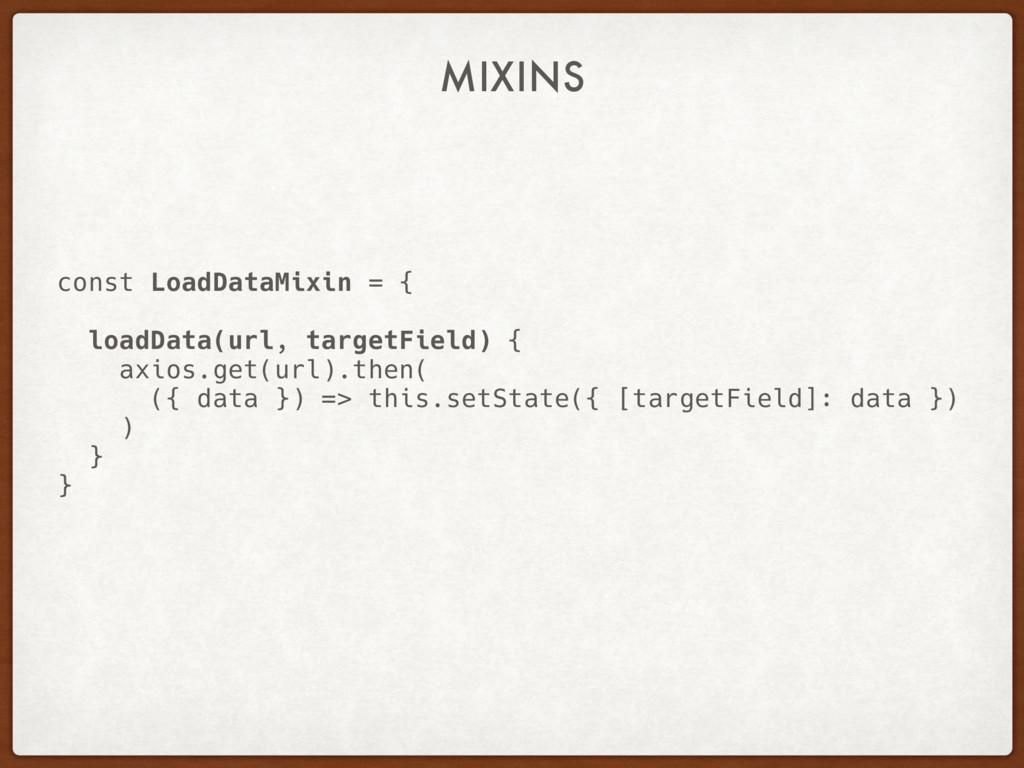 MIXINS const LoadDataMixin = { loadData(url, ta...
