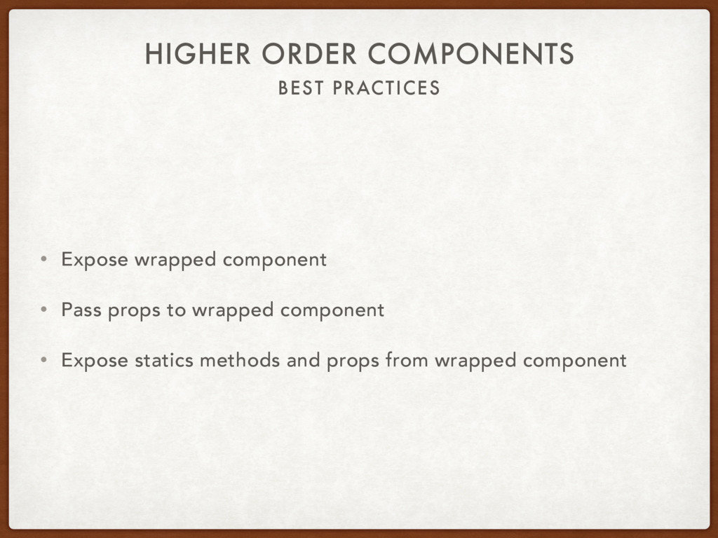 BEST PRACTICES HIGHER ORDER COMPONENTS • Expose...