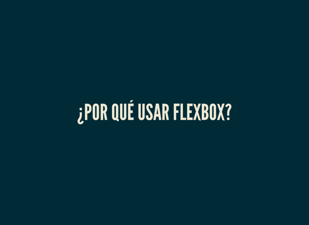 ¿POR QUÉ USAR FLEXBOX?