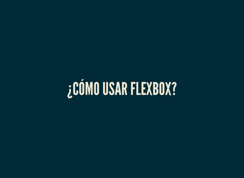 ¿CÓMO USAR FLEXBOX?