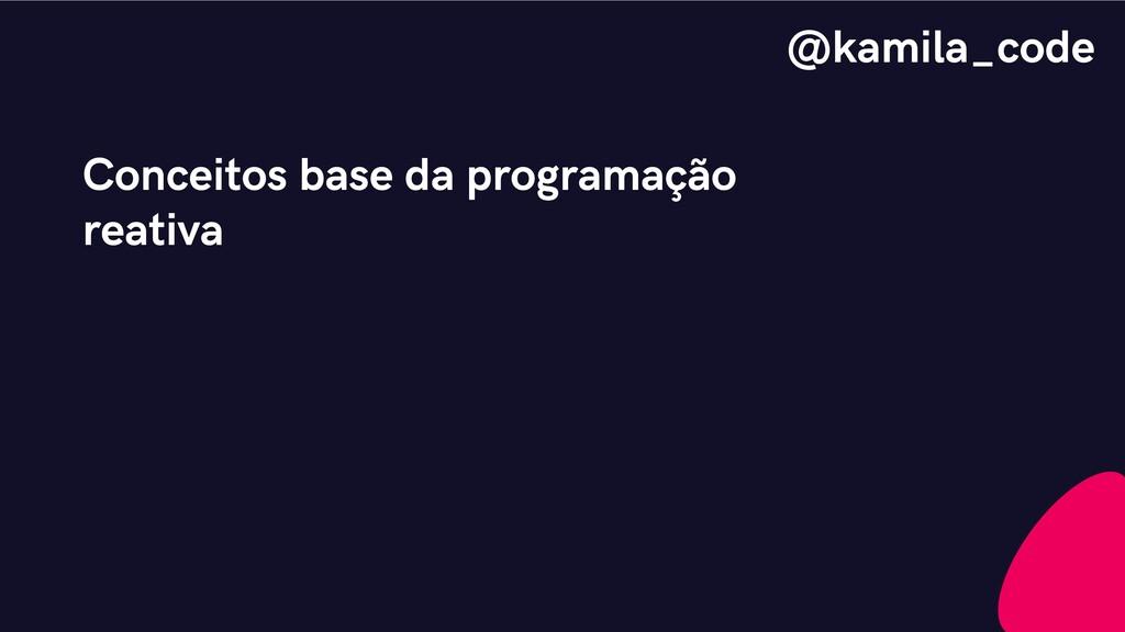 Conceitos base da programação reativa @kamila_c...