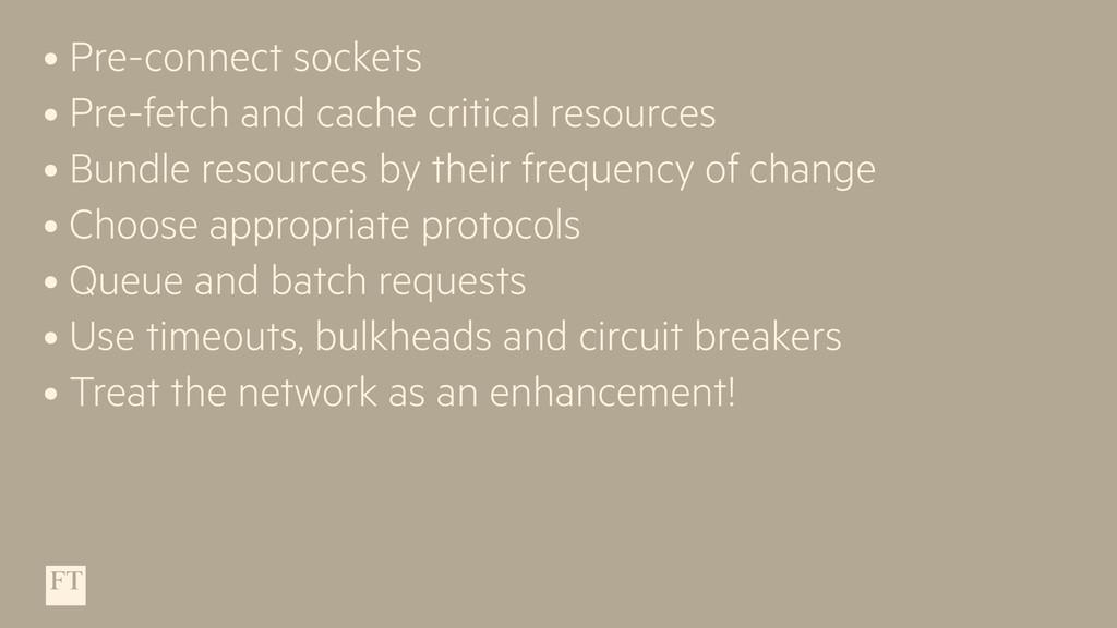 • Pre-connect sockets • Pre-fetch and cache cri...