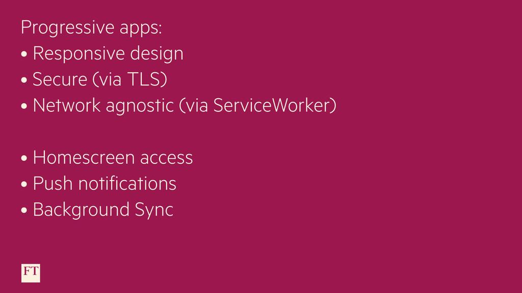 Progressive apps: • Responsive design • Secure ...