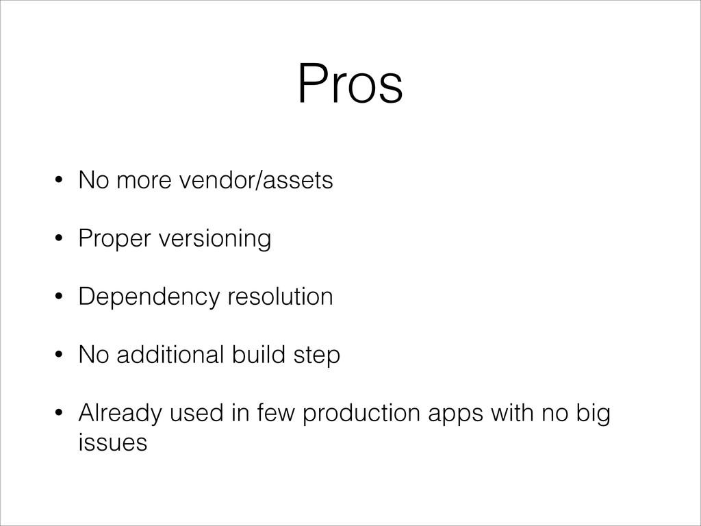 Pros • No more vendor/assets • Proper versionin...