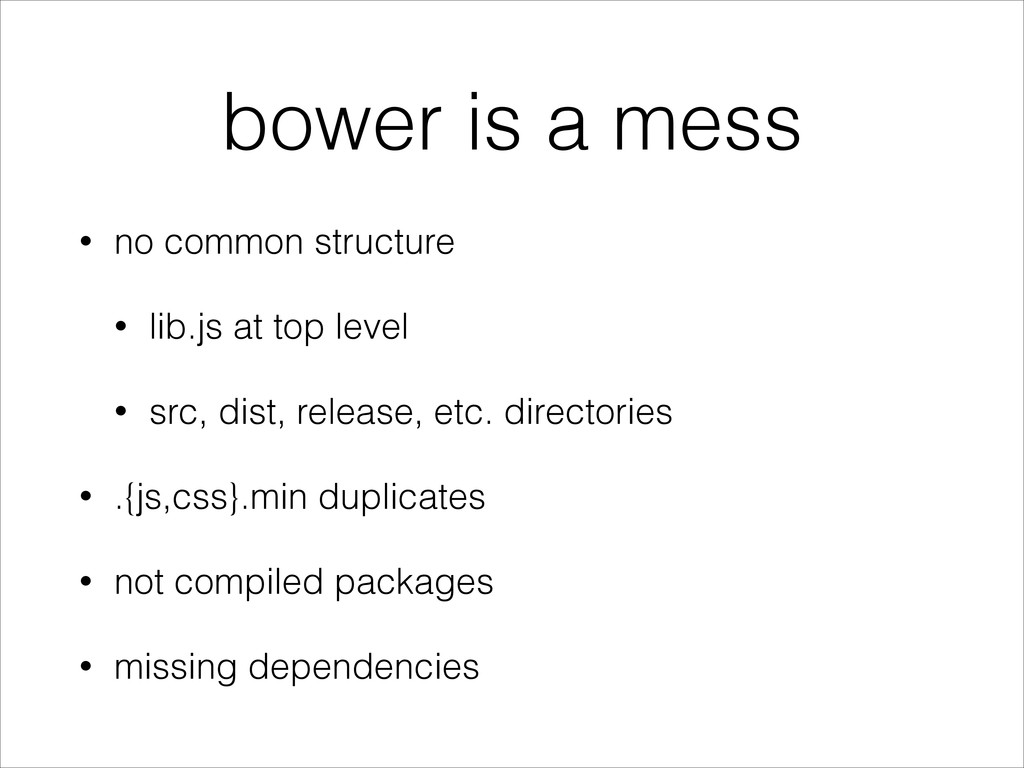 bower is a mess • no common structure • lib.js ...