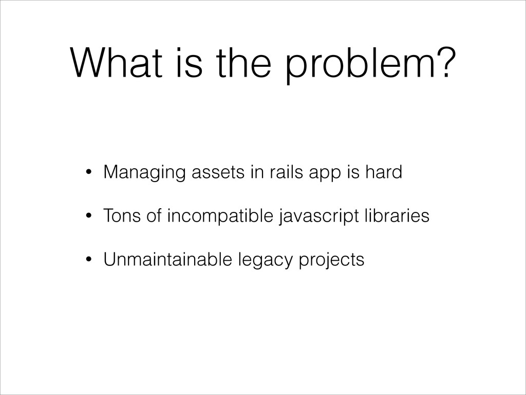What is the problem? • Managing assets in rails...