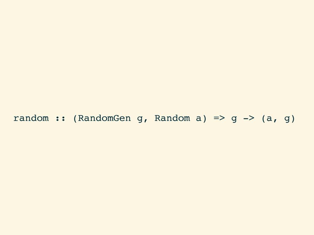 random :: (RandomGen g, Random a) => g -> (a, g)