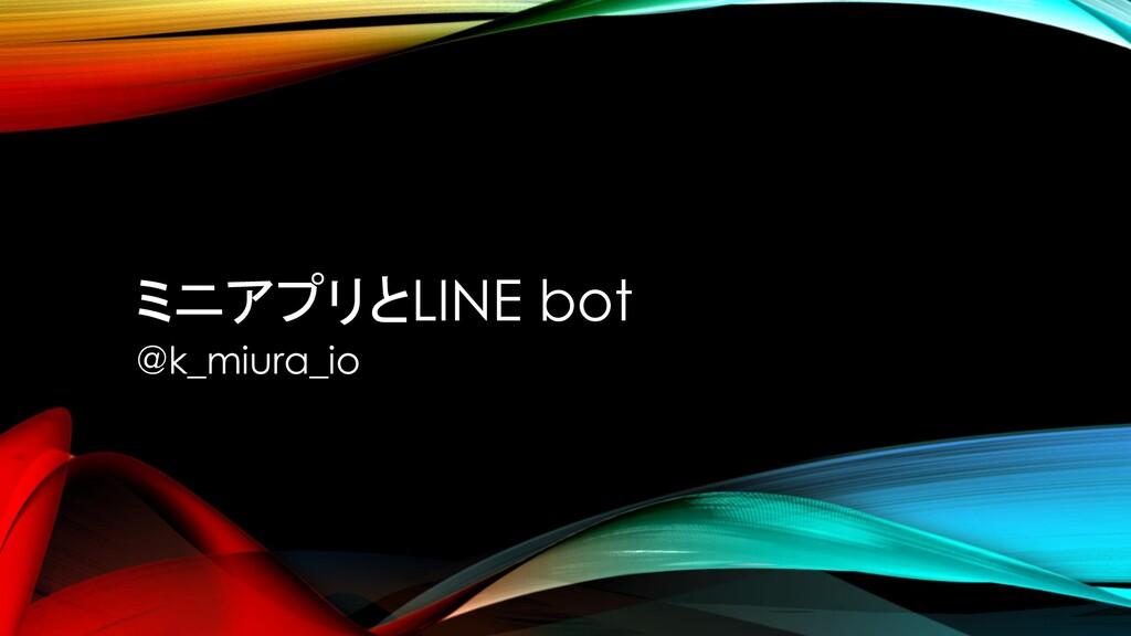 ミニアプリとLINE bot @k_miura_io