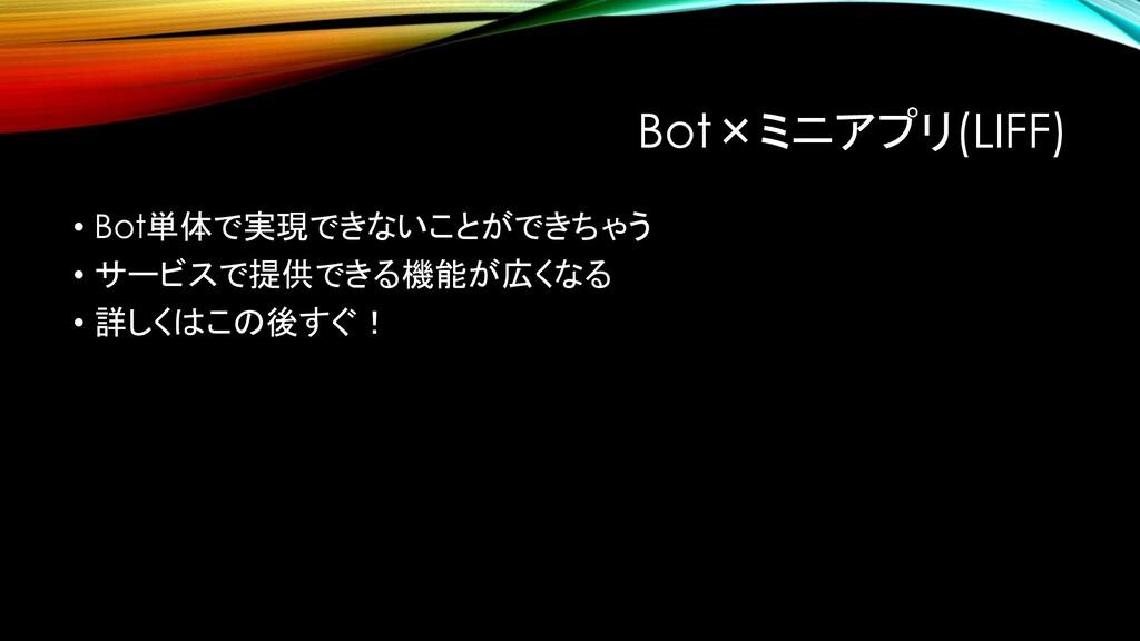 Bot×ミニアプリ(LIFF) • Bot単体で実現できないことができちゃう • サービスで提...