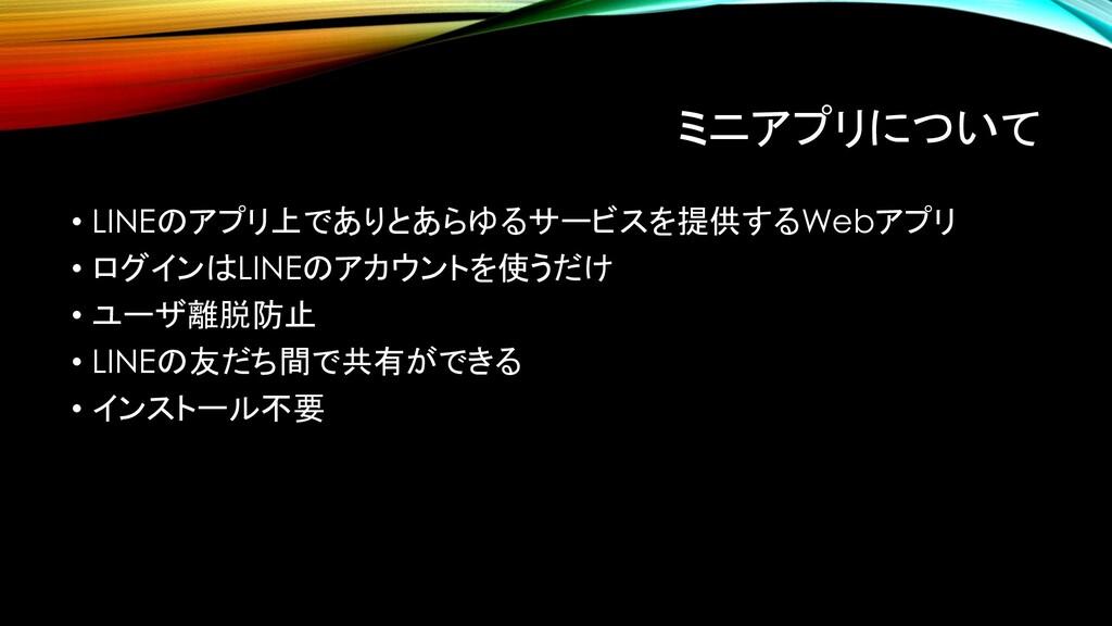 ミニアプリについて • LINEのアプリ上でありとあらゆるサービスを提供するWebアプリ • ...