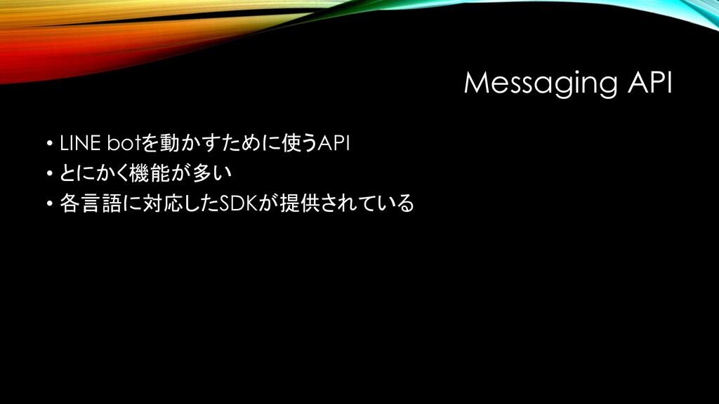 Messaging API • LINE botを動かすために使うAPI • とにかく機能が多...