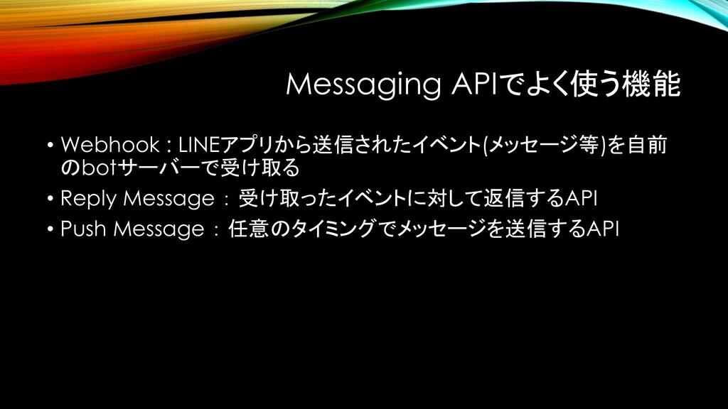 Messaging APIでよく使う機能 • Webhook : LINEアプリから送信された...