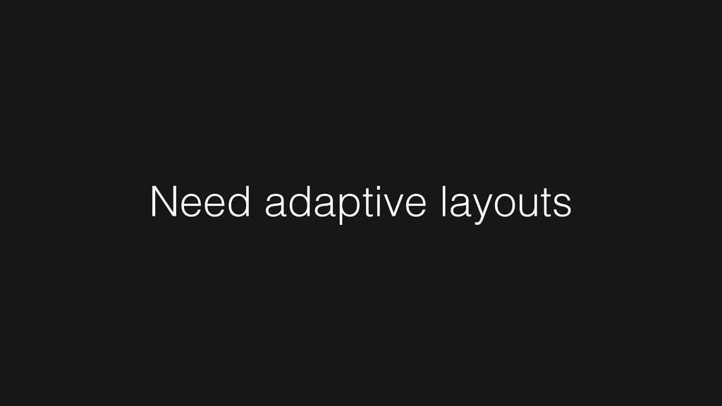 Need adaptive layouts
