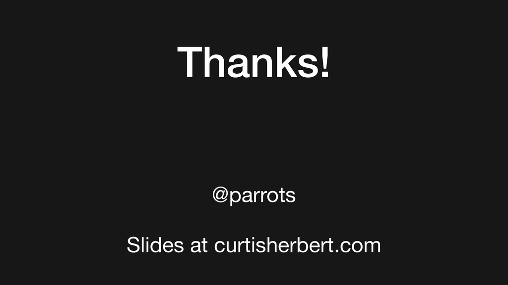 @parrots  Slides at curtisherbert.com Thanks!