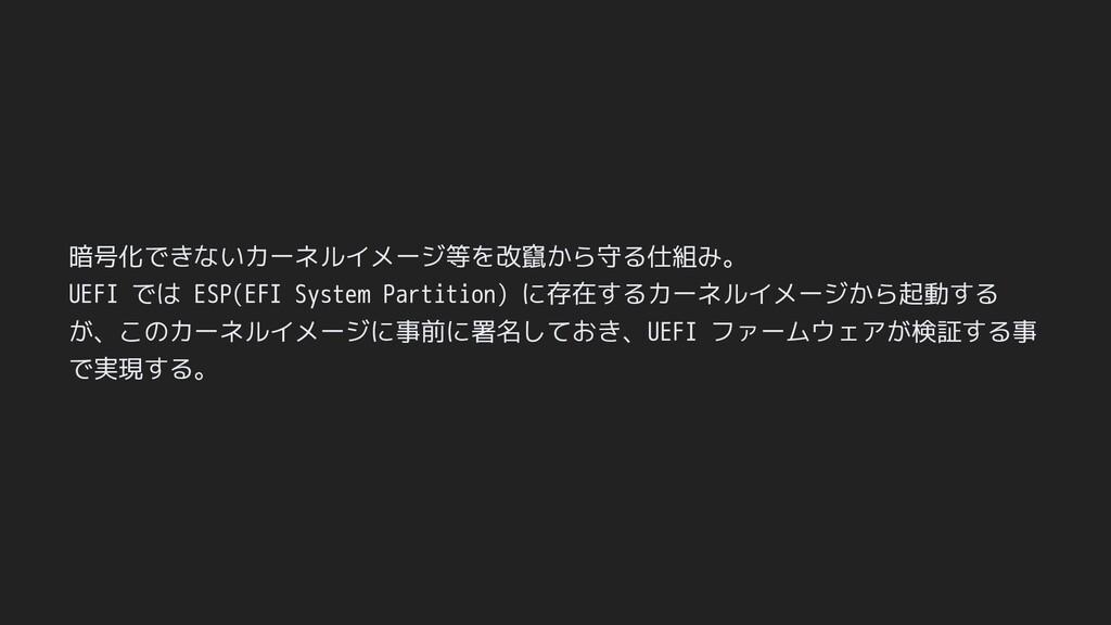 暗号化できないカーネルイメージ等を改竄から守る仕組み。 UEFI では ESP(EFI Sys...