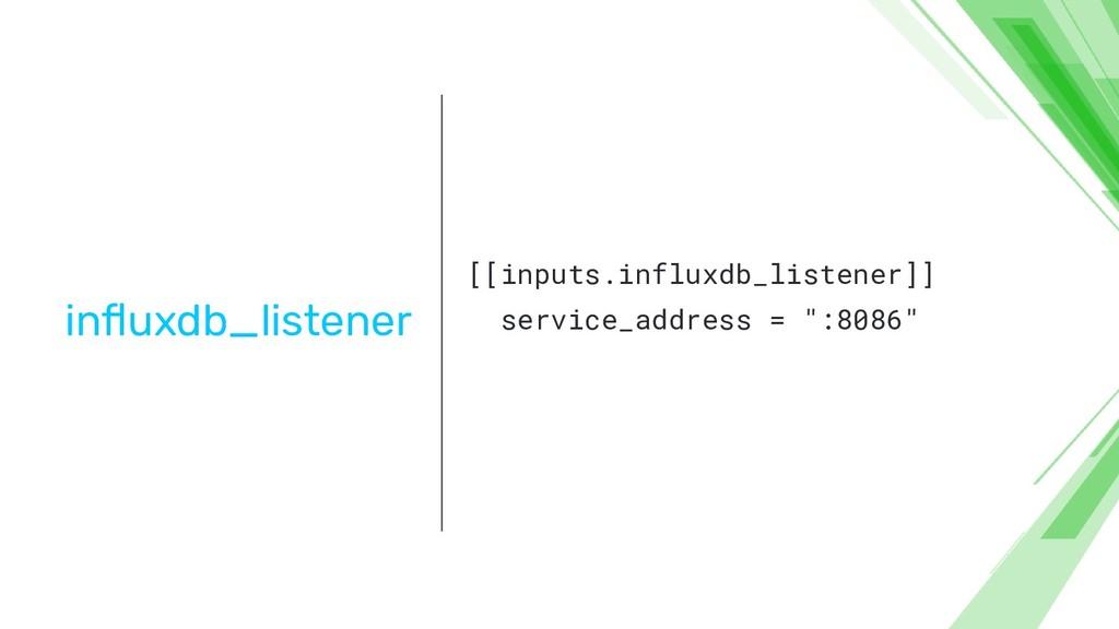 influxdb_listener [[inputs.influxdb_listener]] s...