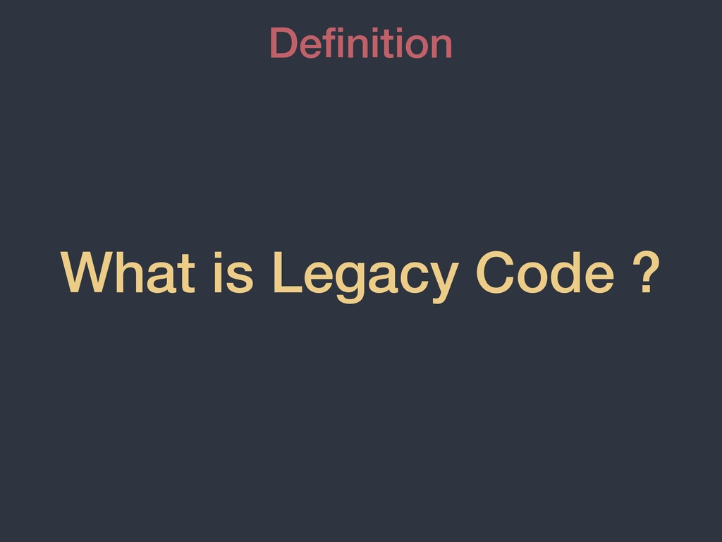What is Legacy Code ? De fi nition
