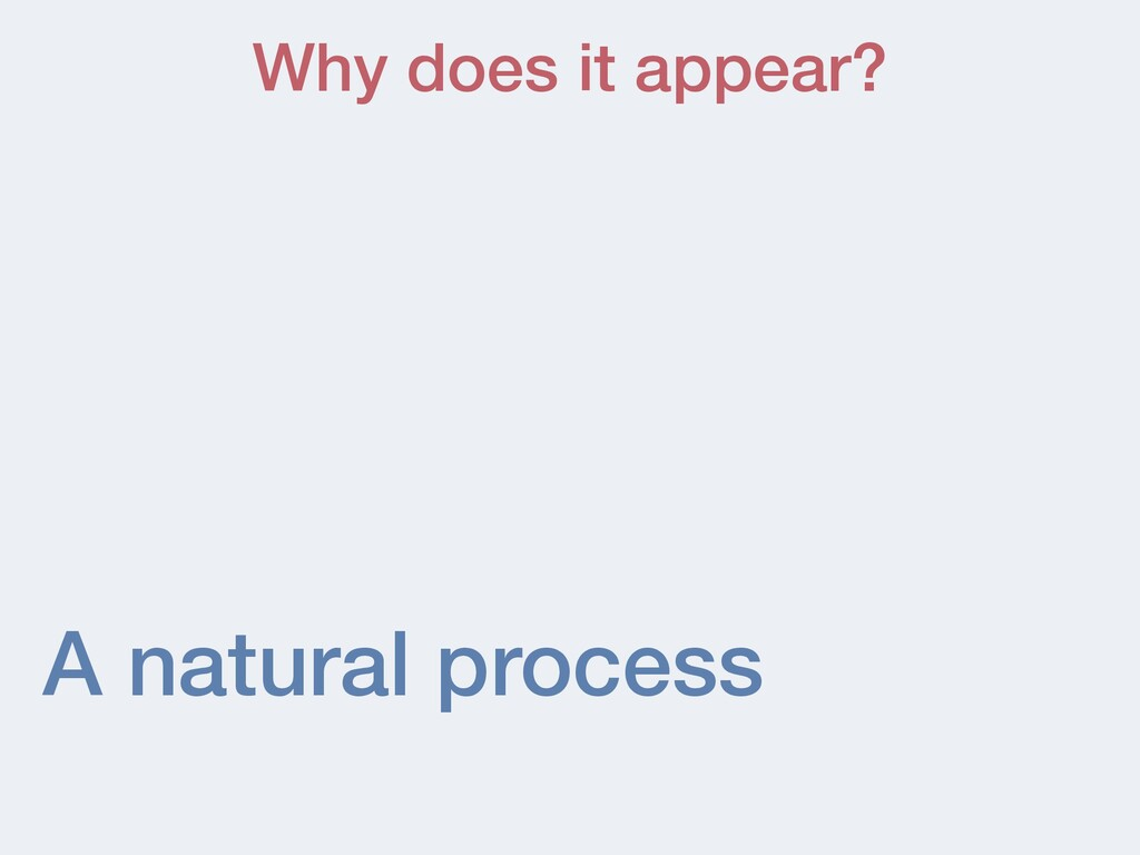 A natural process Why does it appear?