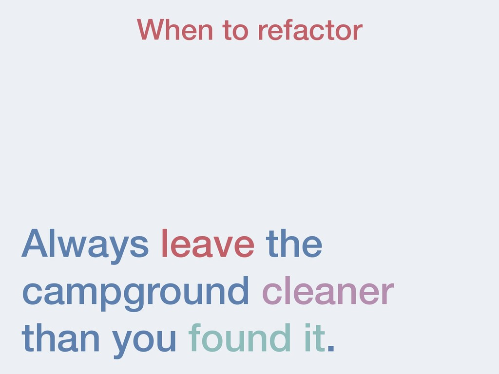 When to refactor Always leave the campground cl...