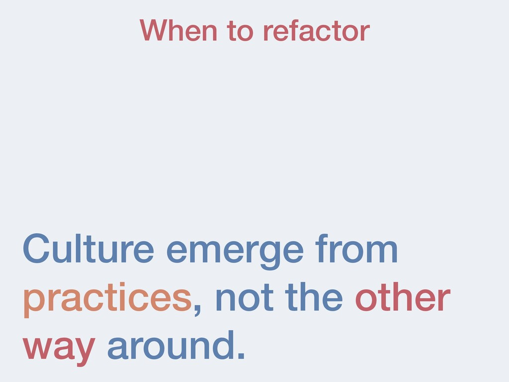 Culture emerge from practices, not the other wa...