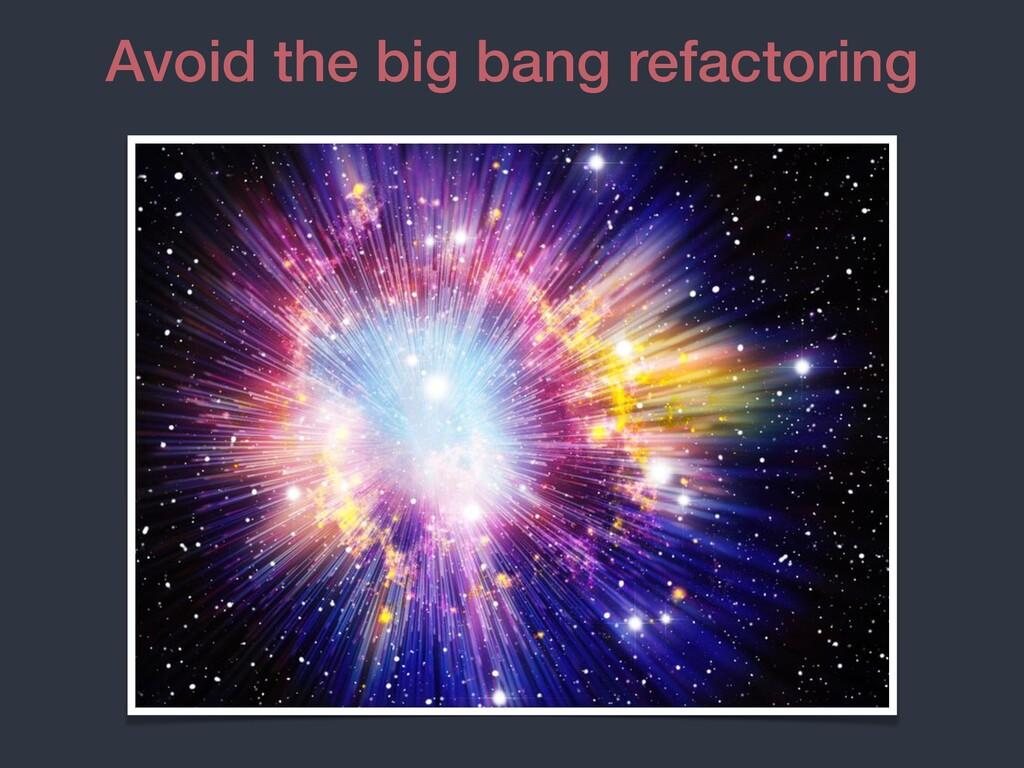 Avoid the big bang refactoring