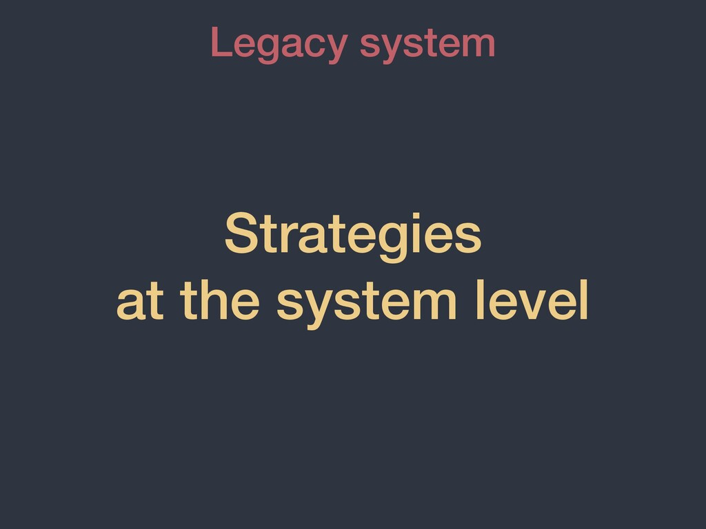 Strategies   at the system level Legacy system