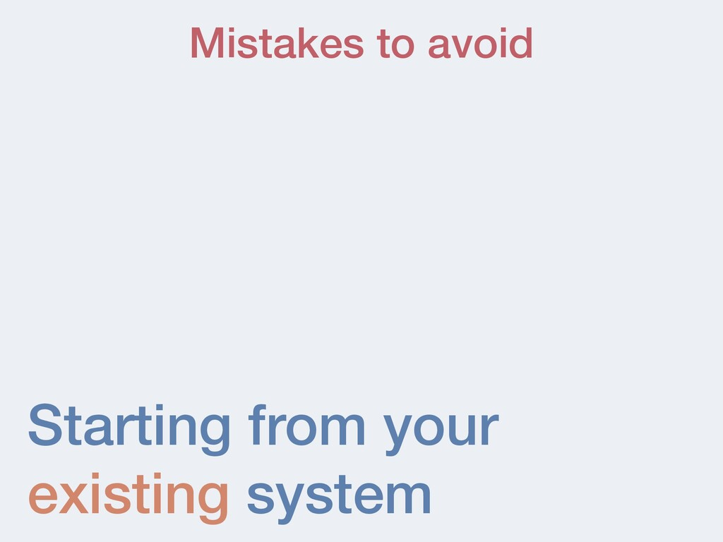 Starting from your existing system Mistakes to ...