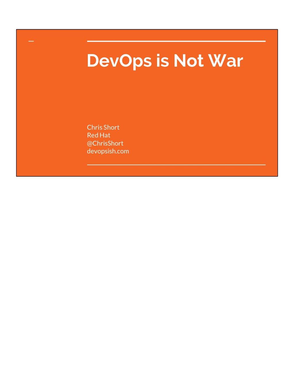 DevOps is Not War Chris Short Red Hat @ChrisSho...