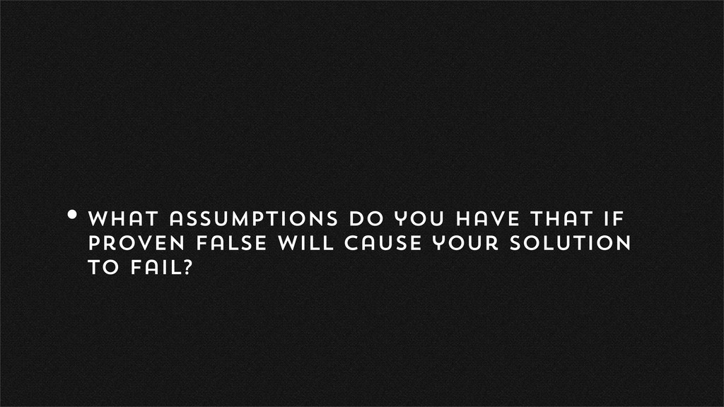 •What assumptions do you have that if proven fa...