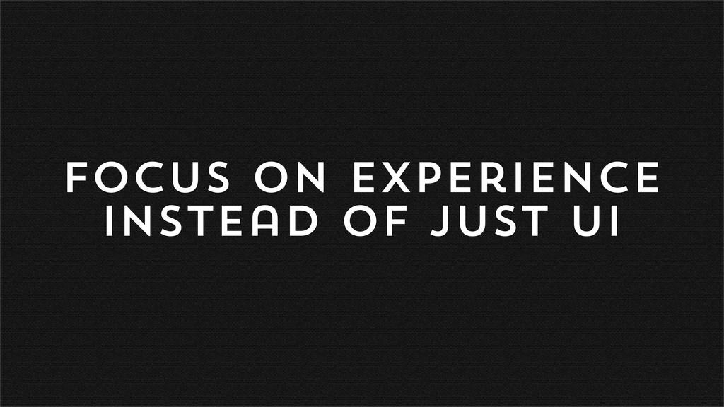 focus on experience instead of just ui