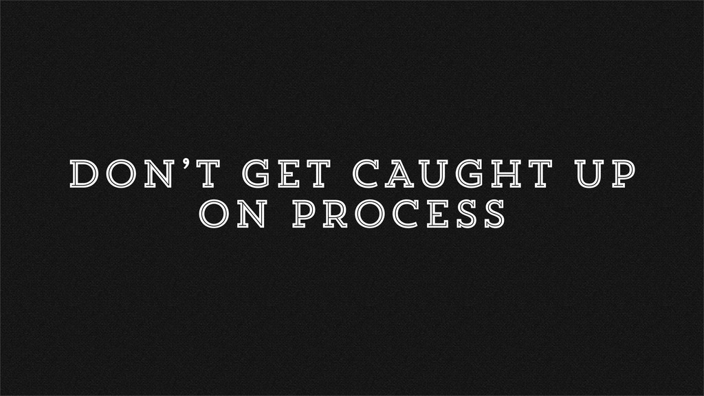 DON'T GET CAUGHT UP ON PROCESS