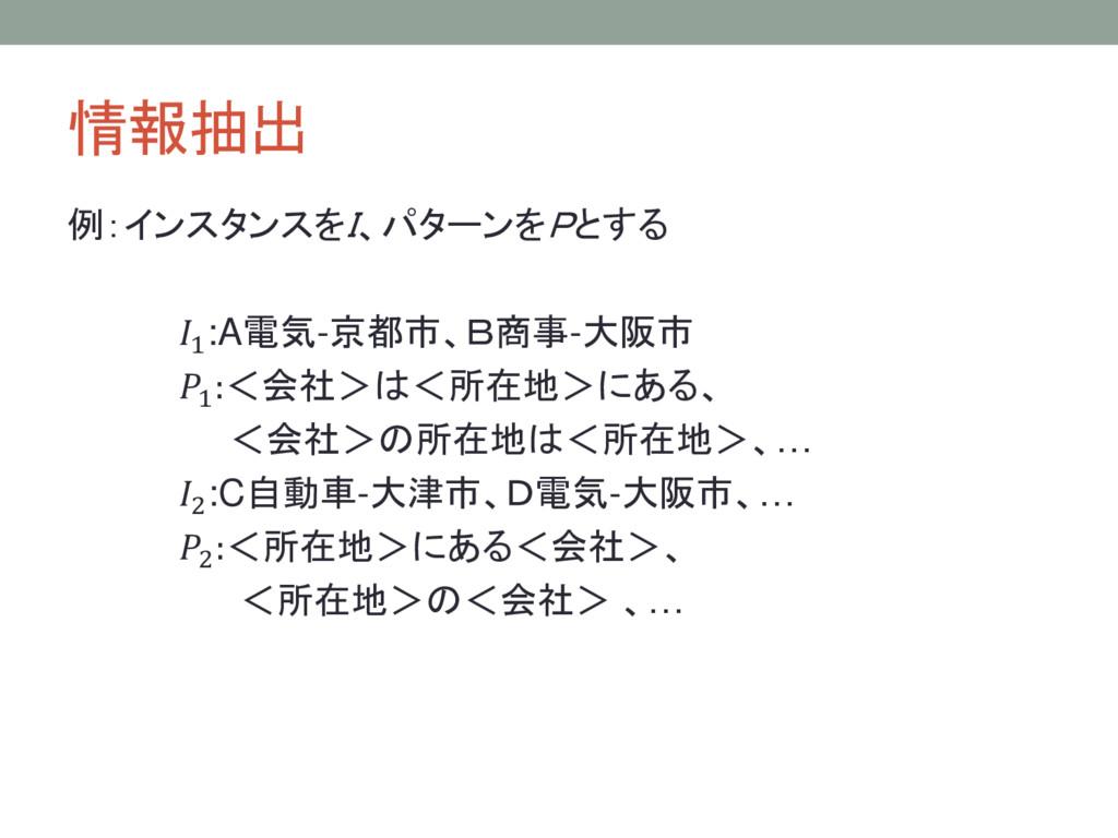 情報抽出 例:インスタンスをI、パターンをPとする 1:A電気-京都市、B商事-大阪市 1 :...