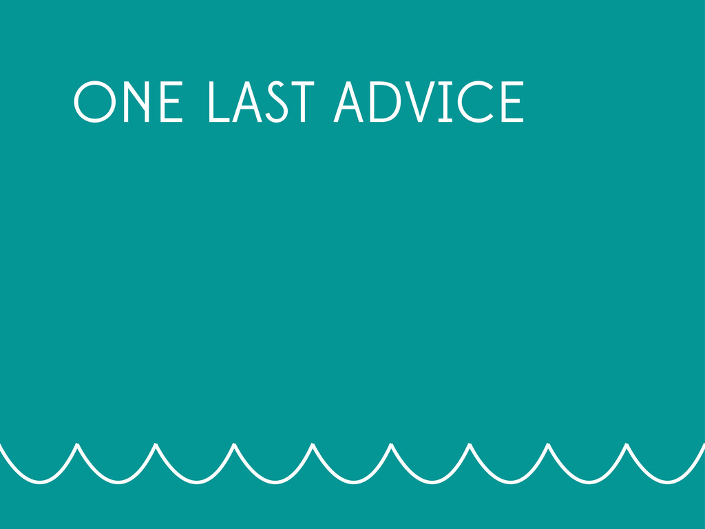 ONE LAST ADVICE