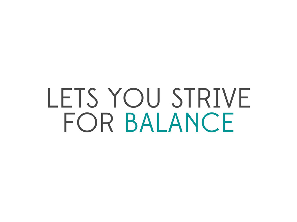 LETS YOU STRIVE FOR BALANCE
