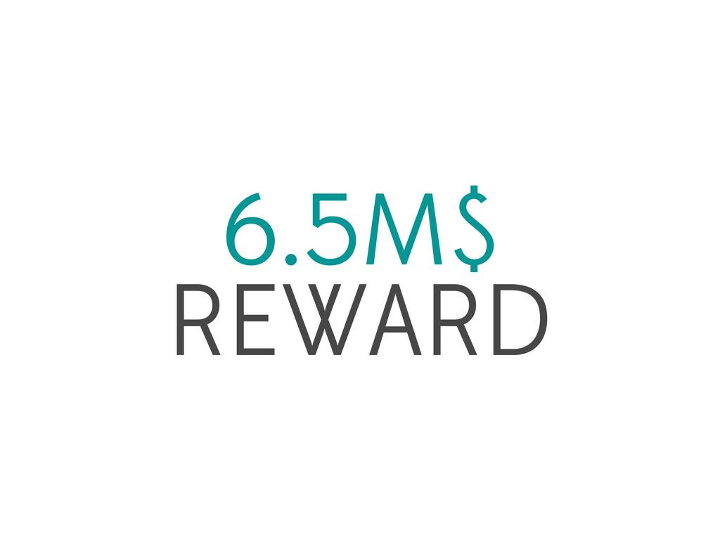 6.5M$ REWARD