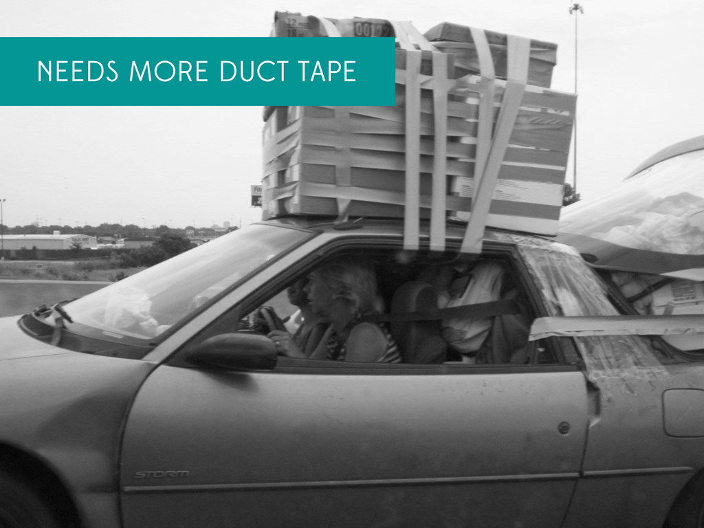 NEEDS MORE DUCT TAPE
