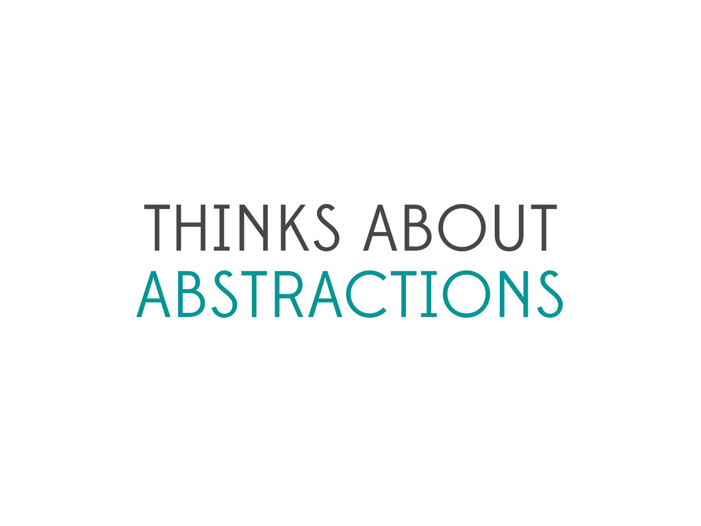 THINKS ABOUT ABSTRACTIONS