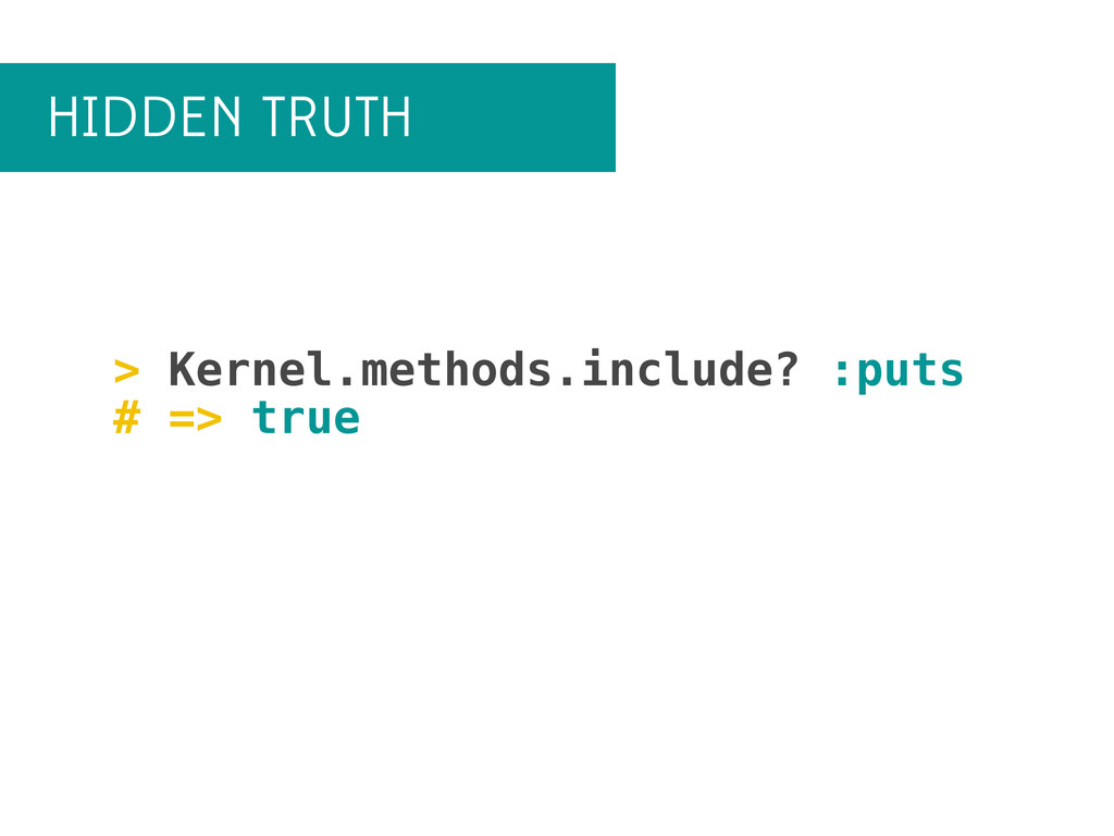 HIDDEN TRUTH > Kernel.methods.include? :puts # ...