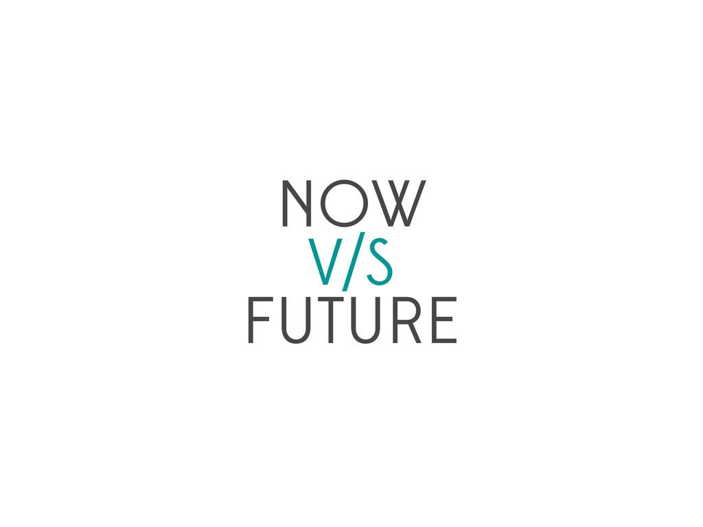 NOW V/S FUTURE