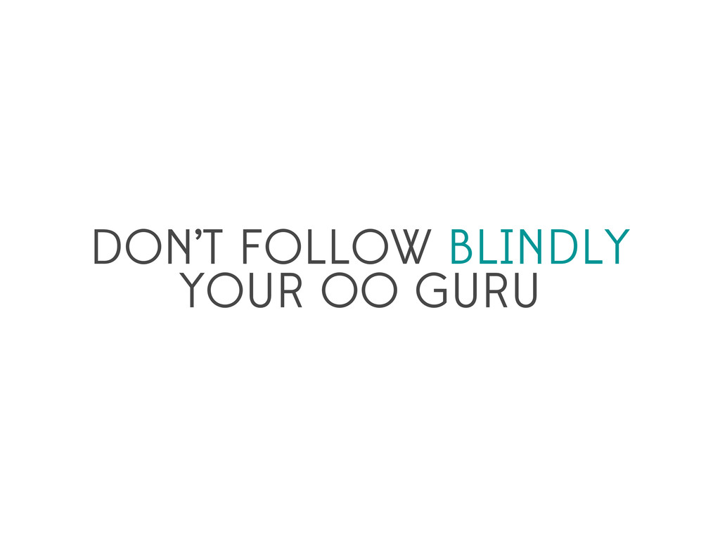 DON'T FOLLOW BLINDLY YOUR OO GURU