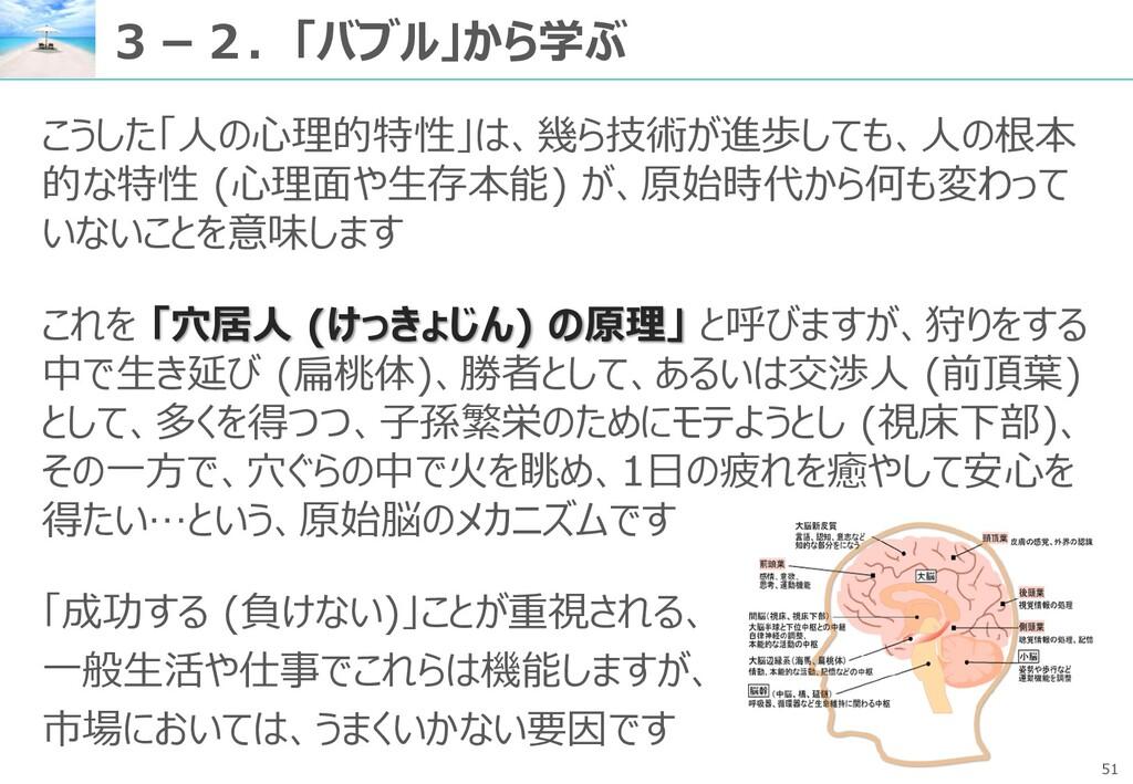 51 3-2.「バブル」から学ぶ こうした「人の心理的特性」は、幾ら技術が進歩しても、人の根本...