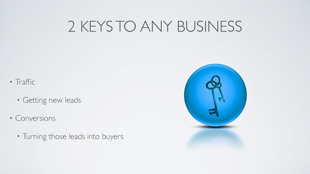 2 KEYS TO ANY BUSINESS • Traffic  • Getting ne...