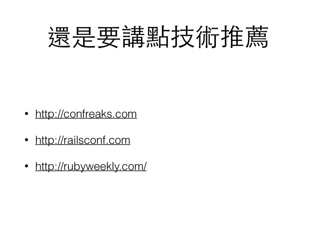 還是要講點技術推薦 • http://confreaks.com • http://rails...