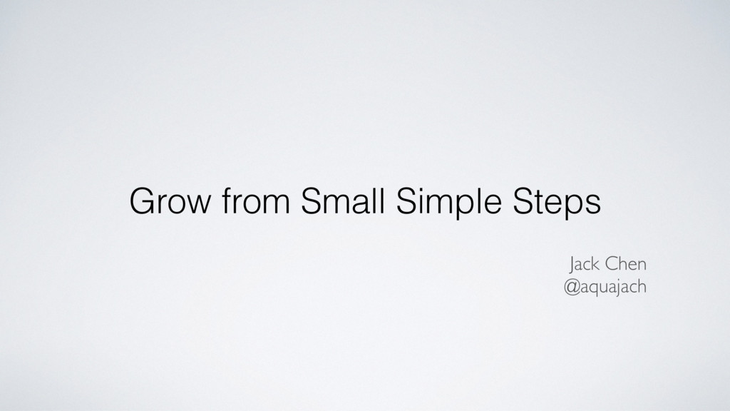 Grow from Small Simple Steps Jack Chen @aquajach
