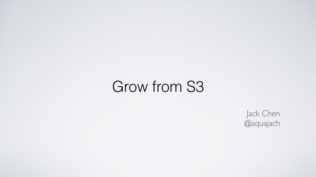 Grow from S3 Jack Chen @aquajach