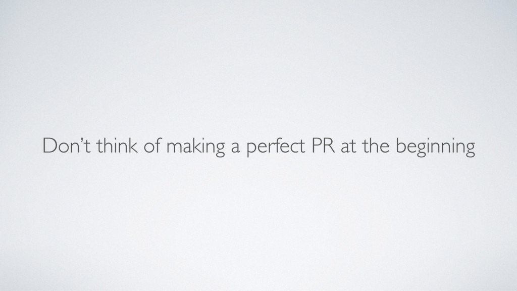 Don't think of making a perfect PR at the begin...