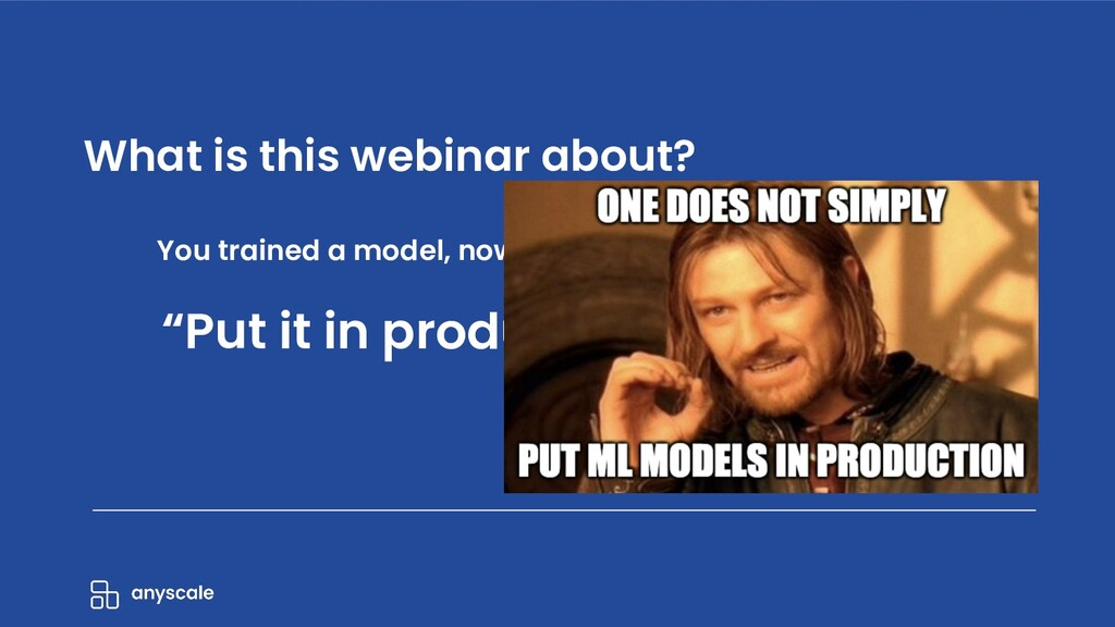 What is this webinar about? You trained a model...