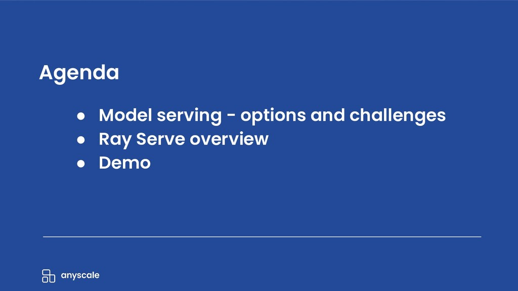 ● Model serving - options and challenges ● Ray ...