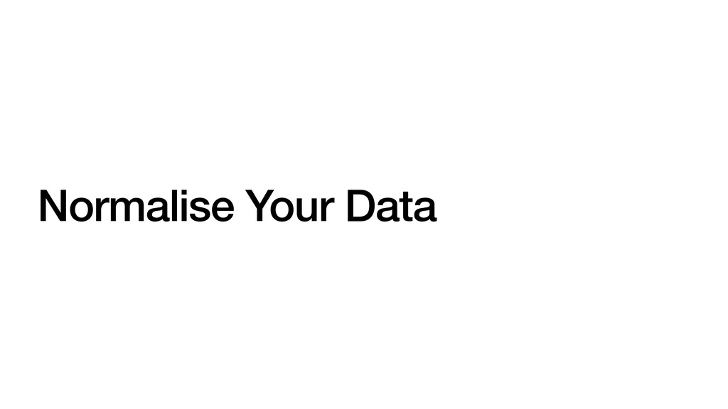Normalise Your Data